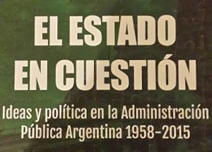 El Estado en cuestión. Ideas y política en la Administración Pública Arg. (1958-2015) 2ª Edición